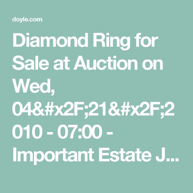 Diamond Ring for Sale at Auction on Wed, 04/21/2010 - 07:00  - Important Estate Jewelry | Doyle Auction House