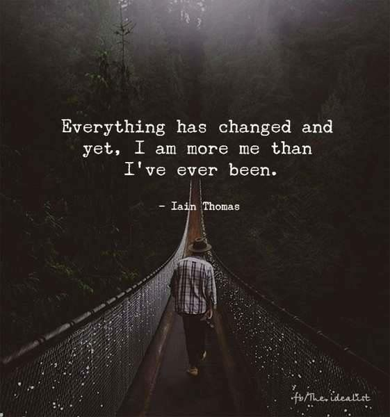 Everything has changed, yet I'm more me than I've ever been // inspiration quote // positive // life