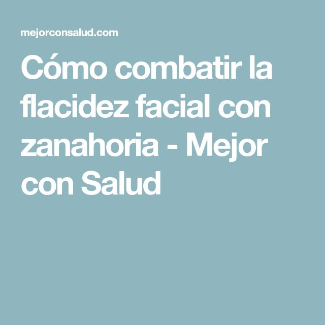 Cómo combatir la flacidez facial con zanahoria - Mejor con Salud