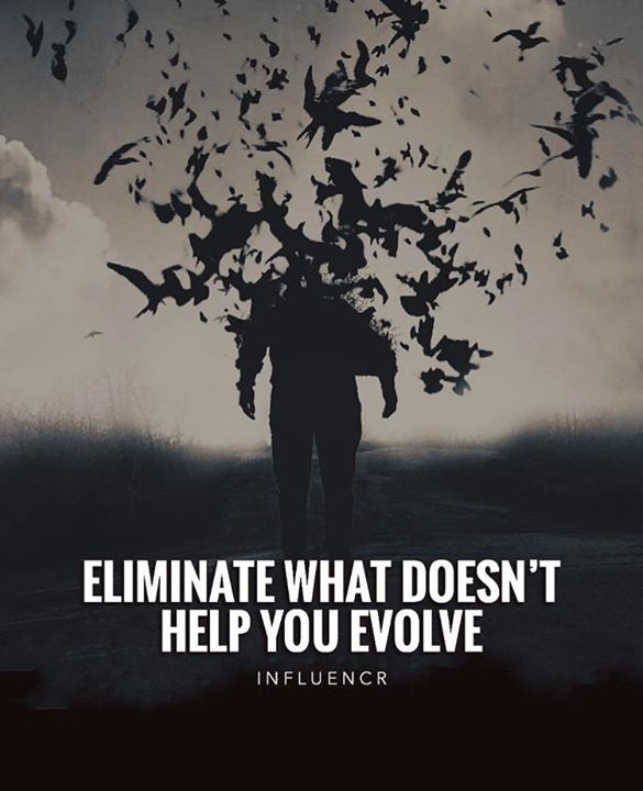 Eliminate what doesnt help you evolve..