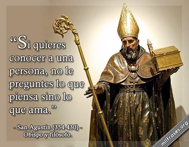 Si quieres conocer a una persona, no le preguntes lo que piensa, pregúntale lo que ama!...San Agustín