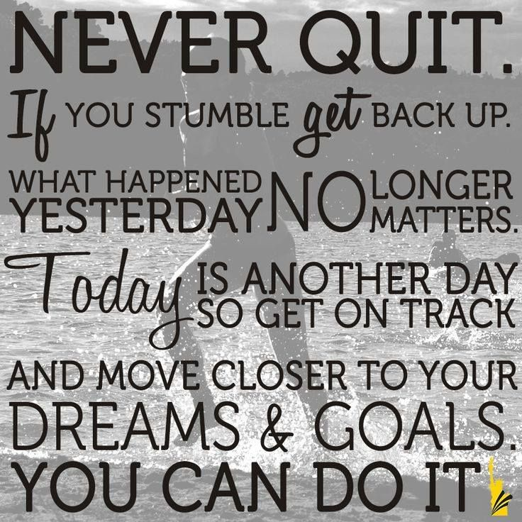 Never quit. If you stumble get back up. What happened yesterday no longer matters. Today is another day so get on track and move closer to your dreams & goals. You can do it............Best to you during your life activities on this planet.