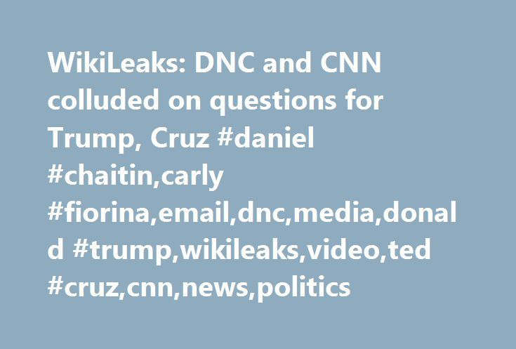 WikiLeaks: DNC and CNN colluded on questions for Trump, Cruz #daniel #chaitin,carly #fiorina,email,dnc,media,donald #trump,wikileaks,video,ted #cruz,cnn,news,politics http://hawai.remmont.com/wikileaks-dnc-and-cnn-colluded-on-questions-for-trump-cruz-daniel-chaitincarly-fiorinaemaildncmediadonald-trumpwikileaksvideoted-cruzcnnnewspolitics/  # WikiLeaks: DNC and CNN colluded on questions for Trump, Cruz Newly released emails from WikiLeaks suggest that the Democratic National Committee…