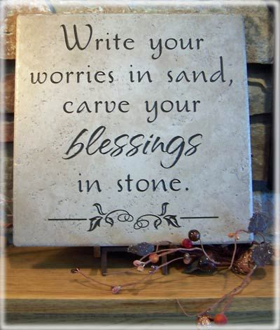 Write your worries in sand, so that the winds of time can wash them away ~ Carve your blessings in stone so that they are etched in your heart forever.
