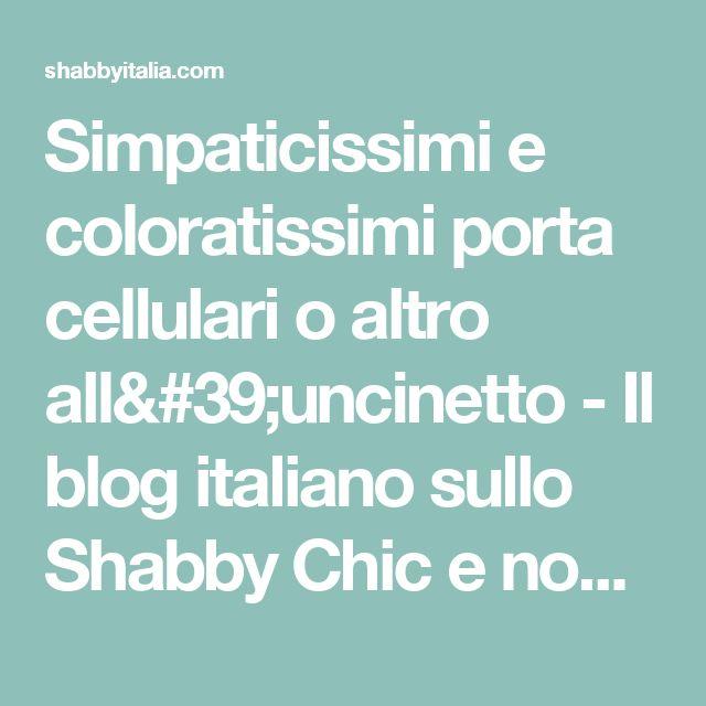 Simpaticissimi e coloratissimi porta cellulari o altro all'uncinetto - Il blog italiano sullo Shabby Chic e non solo