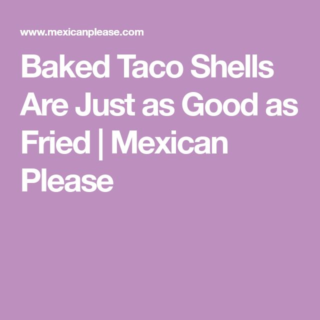 Baked Taco Shells Are Just as Good as Fried | Mexican Please