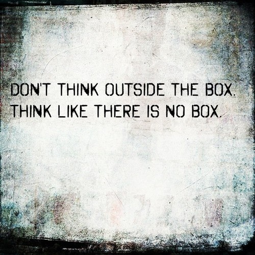 Don't think outside the box Think like there is no box.