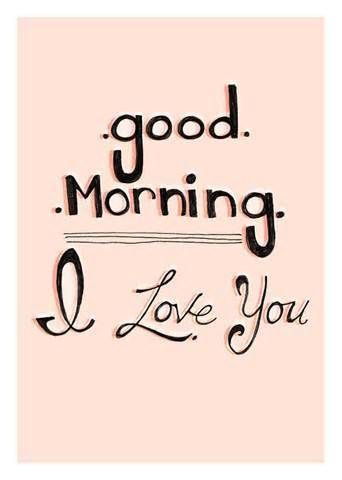 Good morning. I love you