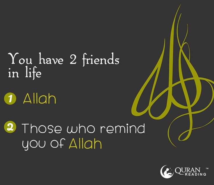 You have 2 friends in life: 1. Allah 2. Those who remind you of Allah