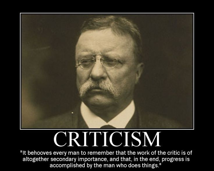 """""""It behooves every man to remember that the work of the critic is of altogether secondary importance, and that, in the end, progress is accomplished by the man who does things."""" -Theodore Roosevelt"""