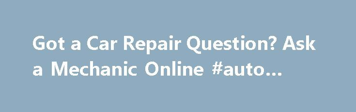 Got a Car Repair Question? Ask a Mechanic Online #auto #rebates http://japan.remmont.com/got-a-car-repair-question-ask-a-mechanic-online-auto-rebates/  #auto repair questions # Got a Car Repair Question? Ask a Mechanic Online Now If you're looking for answers to your car repair questions, find out where you can ask a mechanic online for a small fee or even for free. Asking a mechanic online is a quick and convenient way to resolve many auto repair questions by yourself or at least give you a…