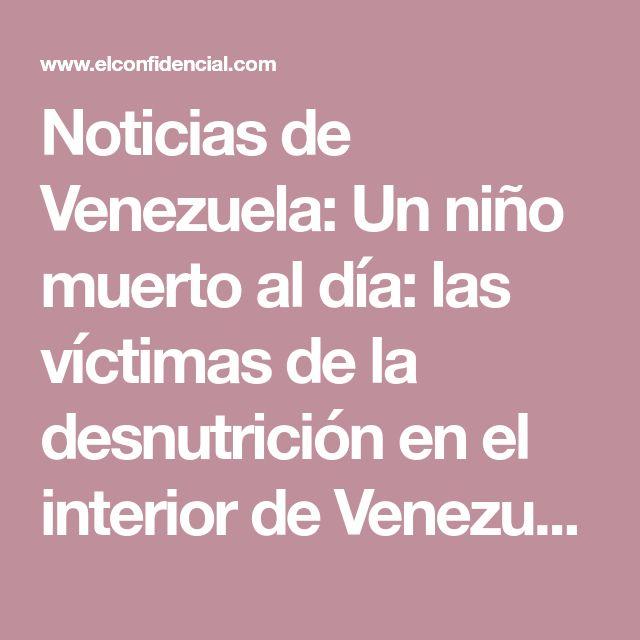 Noticias de Venezuela: Un niño muerto al día: las víctimas de la desnutrición en el interior de Venezuela. Noticias de Mundo. En el estado Bolívar, la falta de un suministro regular de alimentos genera complicaciones médicas derivadas que este año han provocado la muerte de decenas de menores, tantos como en todo 2017