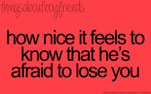 How nice it feels to know that he's afraid to lose you.... <3 Things about Boyfriends