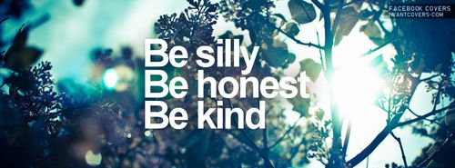 be silly, be honest, be kind - emerson. favorite quote.