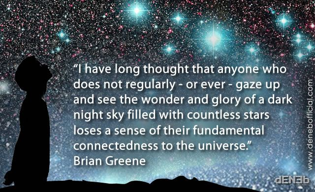 """I have long thought that anyone who does not regularly – or ever – gaze up and see the wonder and glory of a dark night sky filled with countless stars loses a sense of their fundamental connectedness to the universe."" Brian Greene"