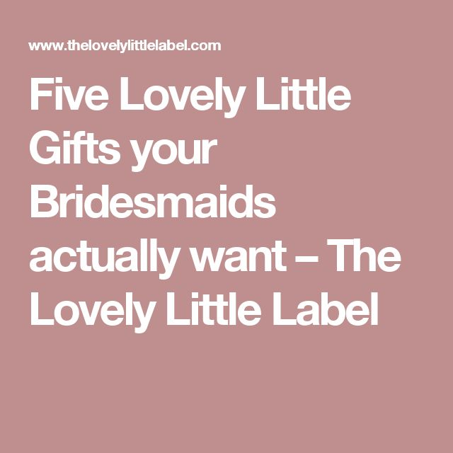 Five Lovely Little Gifts your Bridesmaids actually want – The Lovely Little Label