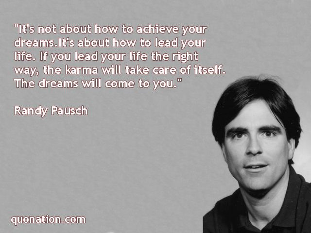 """It's not about how to achieve your dreams. It's about how to lead your life. If you lead your life the right way, the karma will take care of itself. The dreams will come to you."" Randy Pausch Quotes"