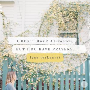 Dear Lord, help me connect the truth of Scripture with the very real things I'm facing today. And show me where I can be a light in the darkness for someone else who desperately needs You. In Jesus' Name, Amen.  - Lysa TerKeurst