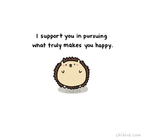 It's important to go after the things that will make you happy in the long run. It can be hard to find what makes you happy, but when you do find it and you're sure of it, you deserve support.