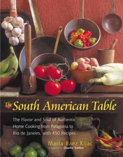 The South American Table: The Flavor and Soul of Authentic Home Cooking from Patagonia to Rio De Janeiro, With 45...
