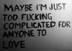 Maybe I'm just too fucking complicated for anyone to love.