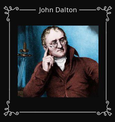 Kedua orang tuanya adalah Quaker Kristen, namun mereka dianggap sebagai pembangkang oleh gereja di Inggris. Karena hal itu pendidikan John Dalton jadi terbatas. Tetapi meskipun begitu ia tetap untuk mencoba belajar sebanyak mungkin tentang segala sesuatu. Dalton juga buta warna, tapi keadaannya malah semakin meningkatkan rasa ingin tahunya. Ia juga orang yang lembut sehingga disukai oleh orang lain.