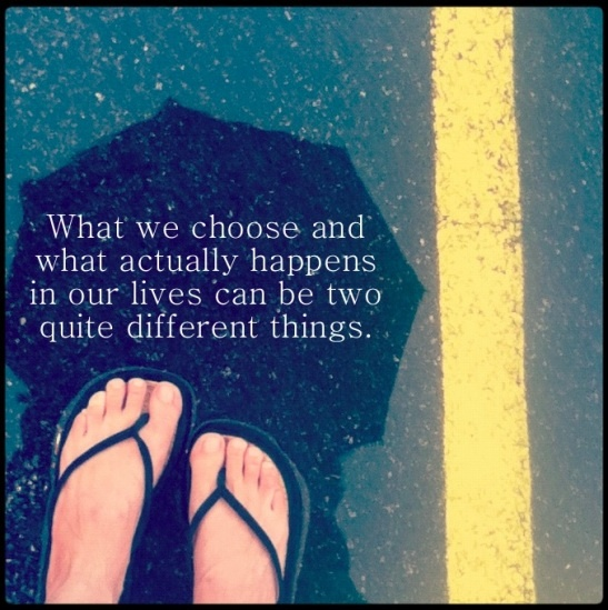 """What we choose and what actually happens in our lives can be two quite different things."""