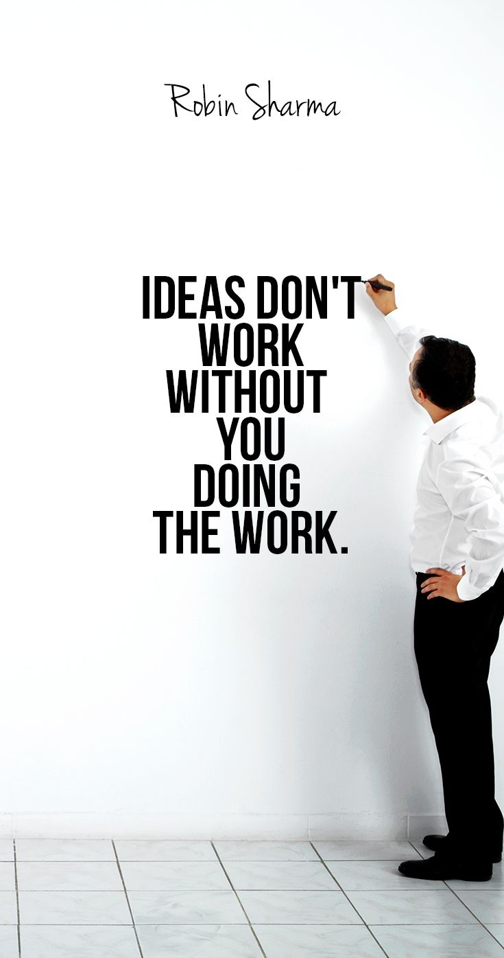 Ideas don't work without you doing the work.