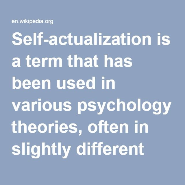 "Self-Actualization- is a term that has been used in various psychology theories, often in slightly different ways. The term was originally introduced by the organismic theorist Kurt Goldstein for the motive to realize one's full potential. Expressing one's creativity, quest for spiritual enlightenment, pursuit of knowledge, and the desire to give to society are examples of self-actualization. In Goldstein's view, it is the organism's master motive, the only real motive: ""the tendency to"