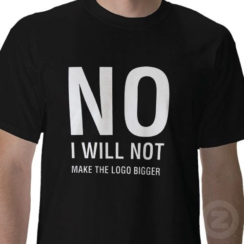 """No, I will not make your logo bigger"" - tee shirt design #graphicdesign"
