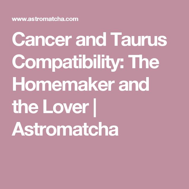 Cancer and Taurus Compatibility: The Homemaker and the Lover | Astromatcha
