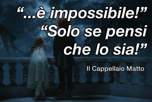 """""""è impossibile!"""" - Alice """"Solo se pensi che lo sia!"""" - Il cappellaio matto"""