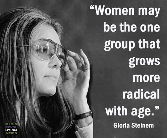 """""""Women may be the one group that grows more radical with age."""" - Gloria Steinem *And it's one of the things I LOVE about getting older, I open my mouth and the truth (at least, what I think is the truth) hops out willy-nilly!"""