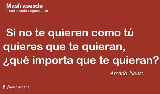 Mas Frases...: Frase de Amado Nervo: Si no te quieren como...