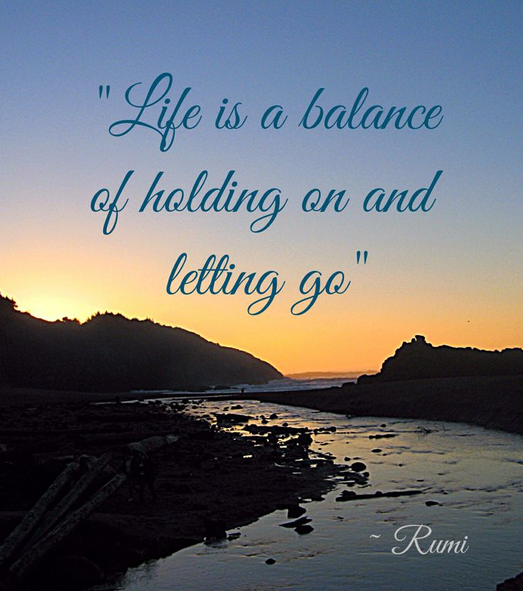 """Life is a balance of holding on and letting go"" ~ Rumi"