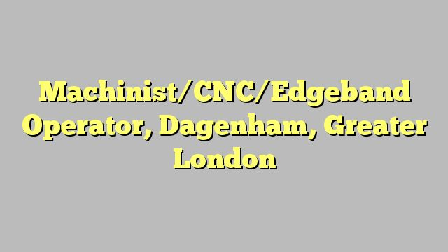 Machinist/CNC/Edgeband Operator, Dagenham, Greater London