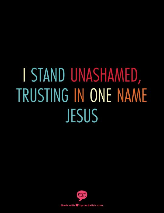 I stand unashamed, trusting in one name JESUS    Guys, watch this video! really refreshing,  http://www.youtube.com/watch?v=rL2bZfHmsDs  I choose Jesus by Moriah Peters. Verrrry refreshing.