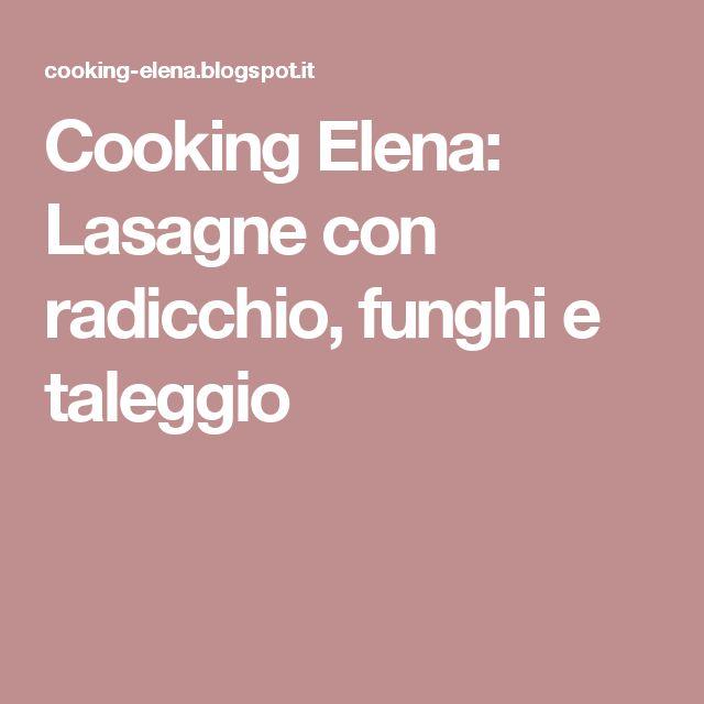 Cooking Elena: Lasagne con radicchio, funghi e taleggio