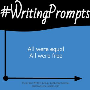 #WritingPrompts for #EroticWriters: All were equal, all were free (S4:D7)  Participate here: http://eroticwriters.tumblr.com/post/109688444814/writingprompts-s4d7