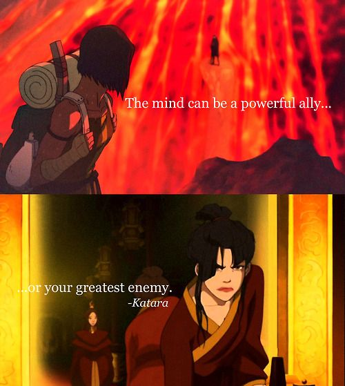 """The mind can be a powerful ally or your greatest enemy."" ~Katara, Avatar: The Last Air Bender"