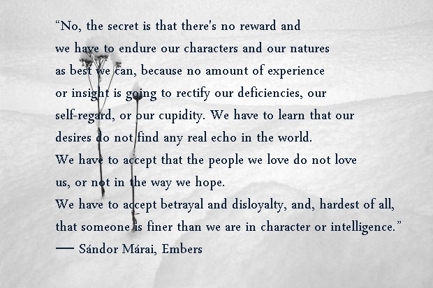 """""""No, the secret is that there's no reward and we have to endure our characters and our natures as best we can, because no amount of experience or insight is going to rectify our deficiencies, our self-regard, or our cupidity. We have to learn that our desires do not find any real echo in the world. We have to accept that the people we love do not love us, or not in the way we hope. We have to accept betrayal and disloyalty, and, hardest of all, that someone is finer than we are in character…"""