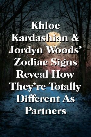 Khloe Kardashian & Jordyn Woods' Zodiac Signs Reveal How They're Totally Different As Partner…