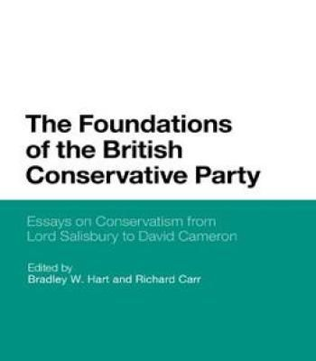 The Foundations Of The British Conservative Party: Essays On Conservatism From Lord Salisbury To David Cameron PDF