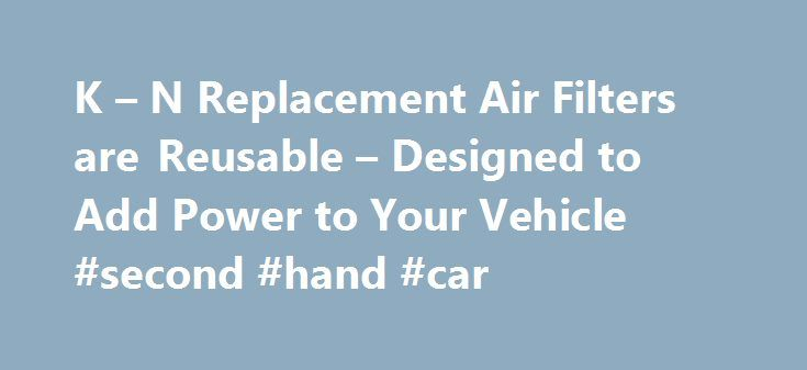 K – N Replacement Air Filters are Reusable – Designed to Add Power to Your Vehicle #second #hand #car http://cameroon.remmont.com/k-n-replacement-air-filters-are-reusable-designed-to-add-power-to-your-vehicle-second-hand-car/  #auto air filters # K N Replacement Air Filters Designed to Increase Horsepower Easy to Install Drop-in Design Reusable Air Filter Media Million Mile Limited Warranty Lasts up to 50,000 Miles Between Servicing Automotive Air Filters K N automotive replacement air…