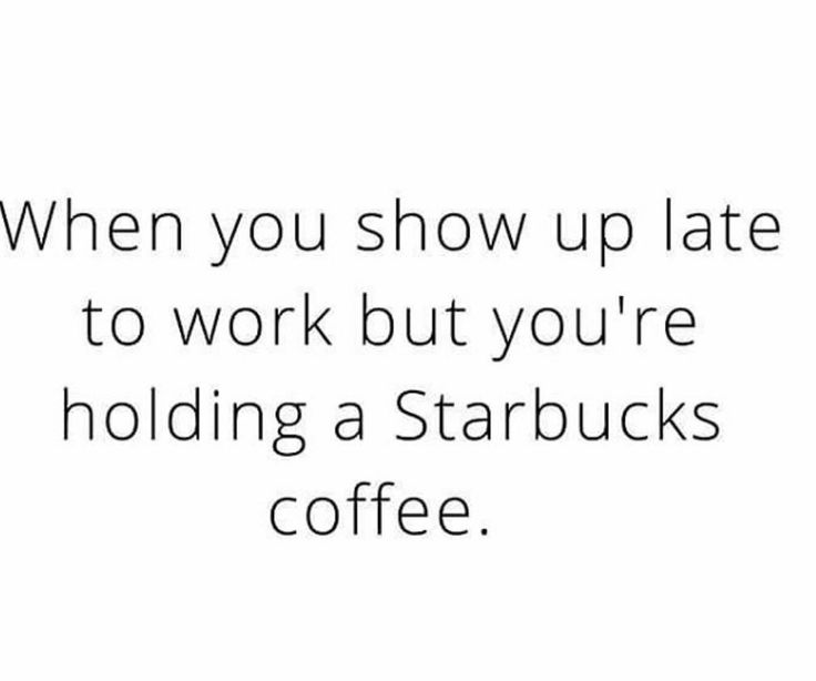 Whe you show up late to work but you're holding a Starbucks coffee ...