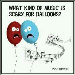 What kind of music is scary for balloons? Pop music.