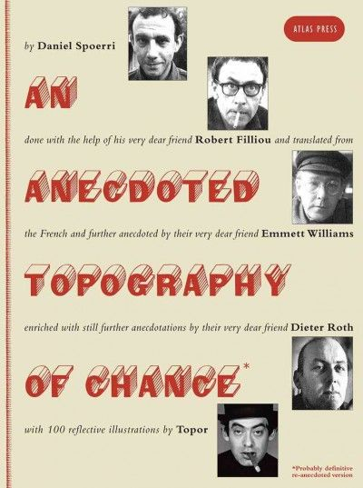 New Book: An Anecdoted Topography of Chance : (probably definitive re-anecdoted version) / by Daniel Spoerri, done with the help of his very dear friend Robert Filliou, and translated from the French and further anedoted by their very dear friend Emmett Williams, enriched with still further anecdotations by their very dear friend Dieter Roth (translated from the German by Malcolm Green), with 100 reflective illustrations by Topor, 2016.