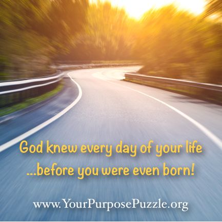 God knew every day of your life before you were even born!  www.YourPurposePuzzle.org