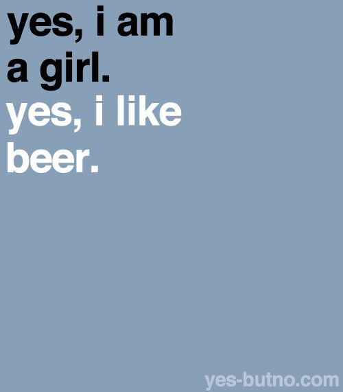 yes, i am a girl. yes, i like beer.