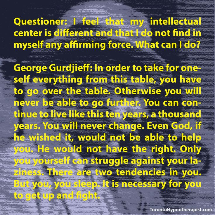 Questioner: I feel that my intellectual center is different and that I do not find in myself any affirming force. What can I do? George Gurdjieff: In order to take for oneself everything from this …